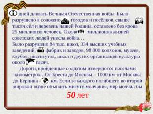 дней длилась Великая Отечественная война. Было разрушено и сожжено городов