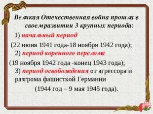 Великая Отечественная война прошла в своем развитии 3 крупных периода: 1) нач
