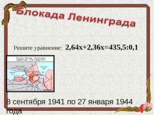 Решите уравнение: 2,64х+2,36х=435,5:0,1 8 сентября 1941 по 27 января 1944 года