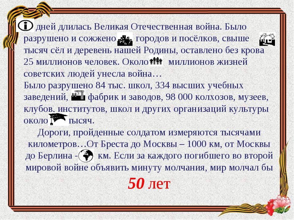 дней длилась Великая Отечественная война. Было разрушено и сожжено городов...