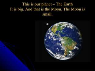 This is our planet – The Earth It is big. And that is the Moon. The Moon is s