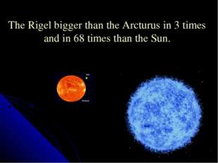 The Rigel bigger than the Arcturus in 3 times and in 68 times than the Sun.
