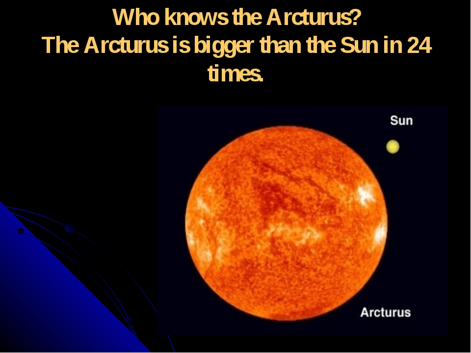 Who knows the Arcturus? The Arcturus is bigger than the Sun in 24 times.