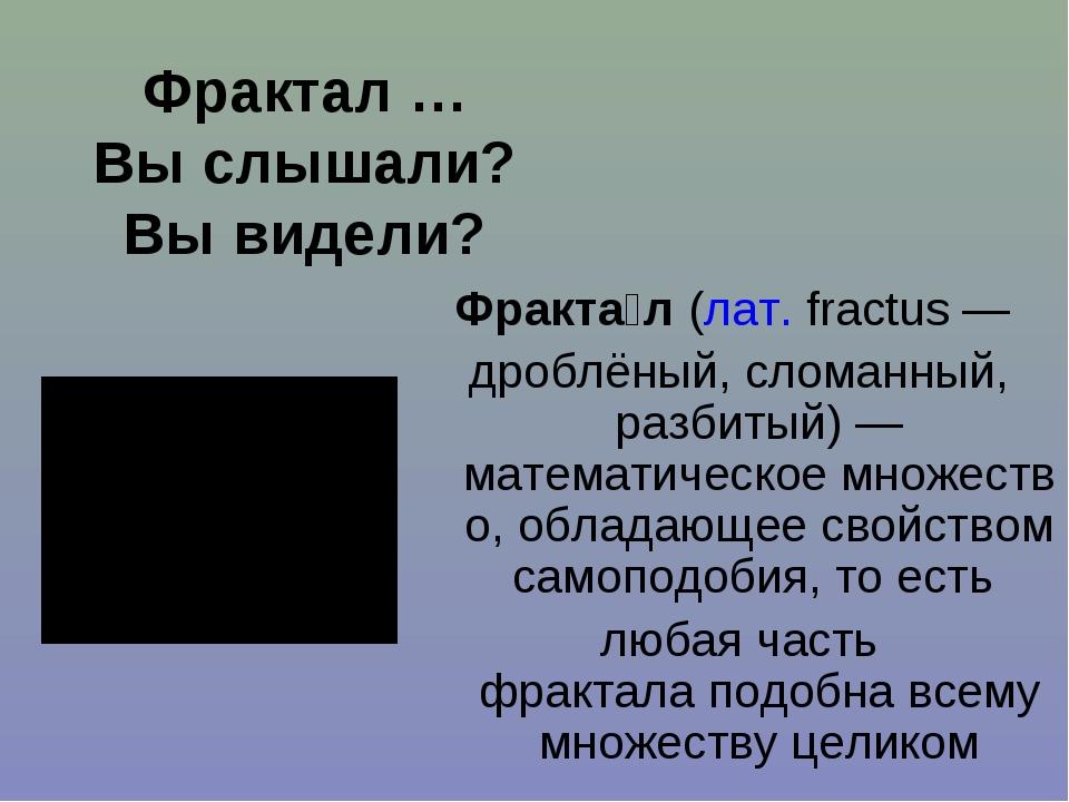 Фрактал … Вы слышали? Вы видели? Фракта́л(лат.fractus— дроблёный, сломанны...