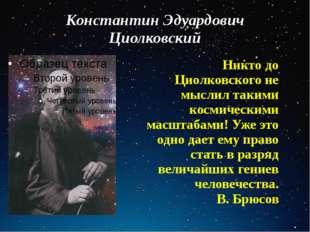 Константин Эдуардович Циолковский Никто до Циолковского не мыслил такими косм
