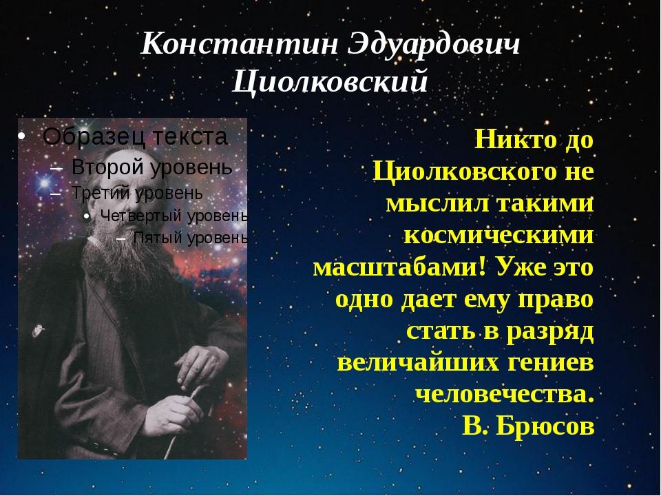 Константин Эдуардович Циолковский Никто до Циолковского не мыслил такими косм...