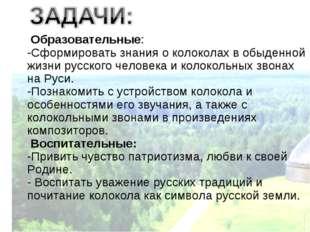 Образовательные: -Сформировать знания о колоколах в обыденной жизни русского