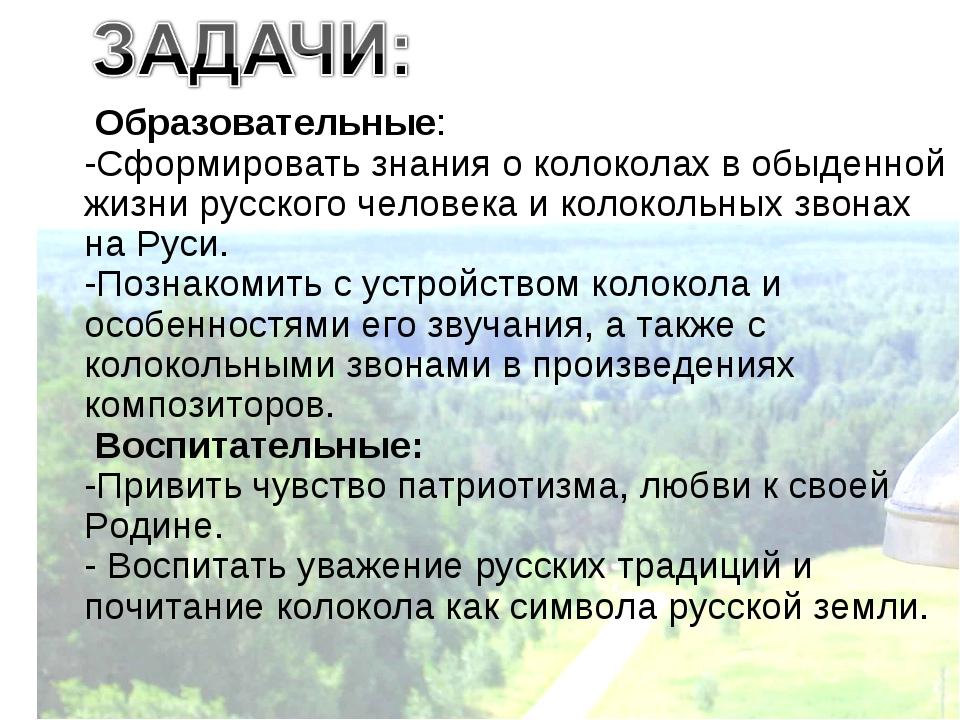 Образовательные: -Сформировать знания о колоколах в обыденной жизни русского...