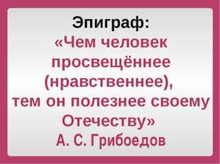 Эпиграф: «Чем человек просвещённее (нравственнее), тем он полезнее своему Оте