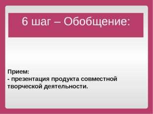 Прием: - презентация продукта совместной творческой деятельности. 6 шаг – О