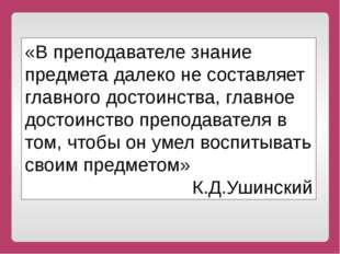 «В преподавателе знание предмета далеко не составляет главного достоинства,