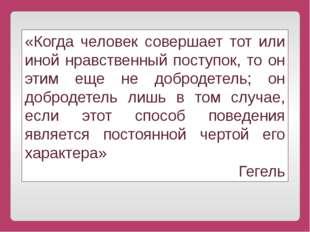 «Когда человек совершает тот или иной нравственный поступок, то он этим еще н