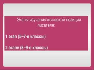 Этапы изучения этической позиции писателя: 1 этап (5–7-е классы) 2 этапе (