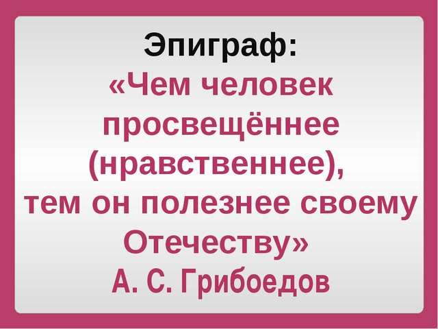 Эпиграф: «Чем человек просвещённее (нравственнее), тем он полезнее своему Оте...