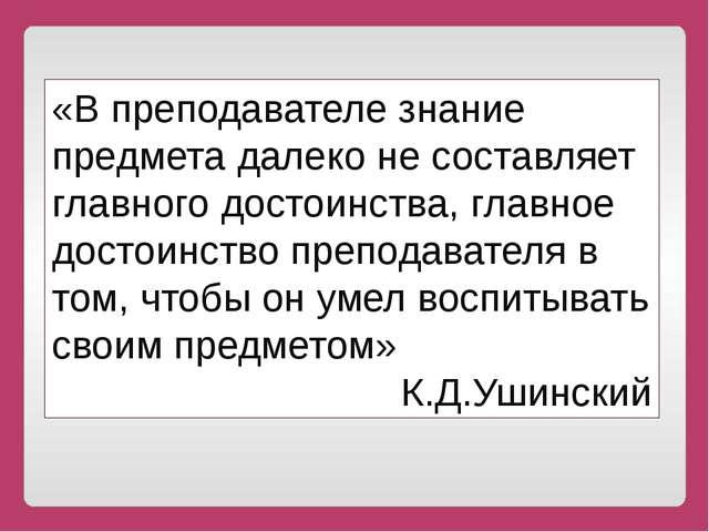 «В преподавателе знание предмета далеко не составляет главного достоинства,...