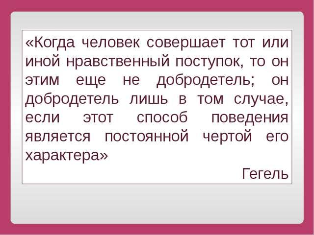 «Когда человек совершает тот или иной нравственный поступок, то он этим еще н...