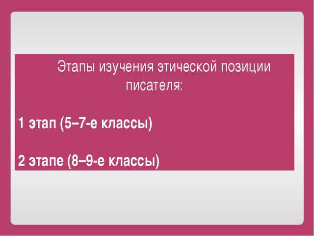 Этапы изучения этической позиции писателя: 1 этап (5–7-е классы) 2 этапе (...