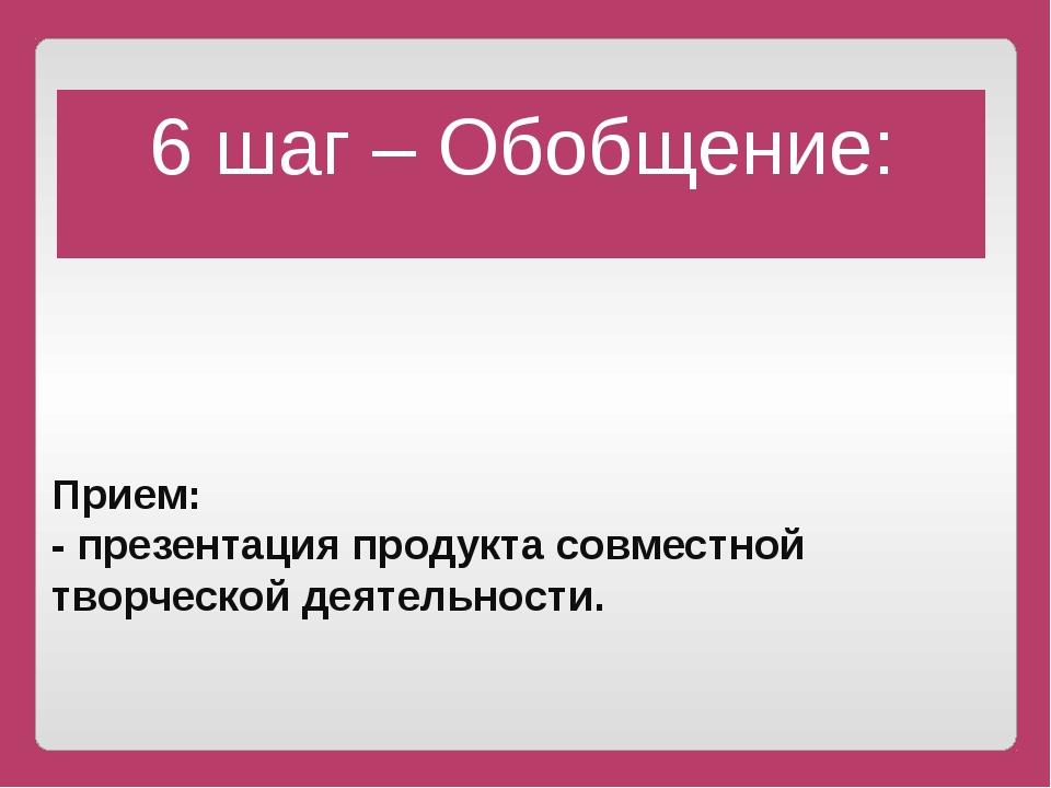 Прием: - презентация продукта совместной творческой деятельности. 6 шаг – О...