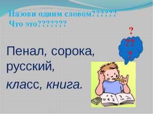 Пенал, сорока, русский, класс, книга. ???? Назови одним словом?????? Что это