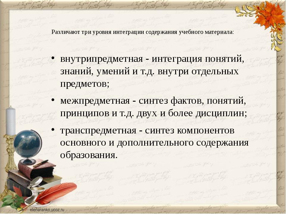 Различают три уровня интеграции содержания учебного материала: внутрипредметн...