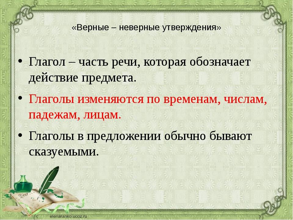 «Верные – неверные утверждения» Глагол – часть речи, которая обозначает дейс...