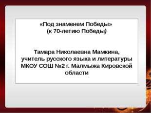 «Под знаменем Победы» (к 70-летию Победы) Тамара Николаевна Мамкина, учитель
