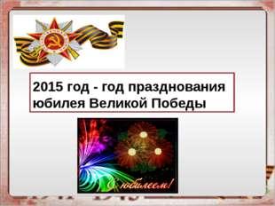 2015 год - год празднования юбилея Великой Победы