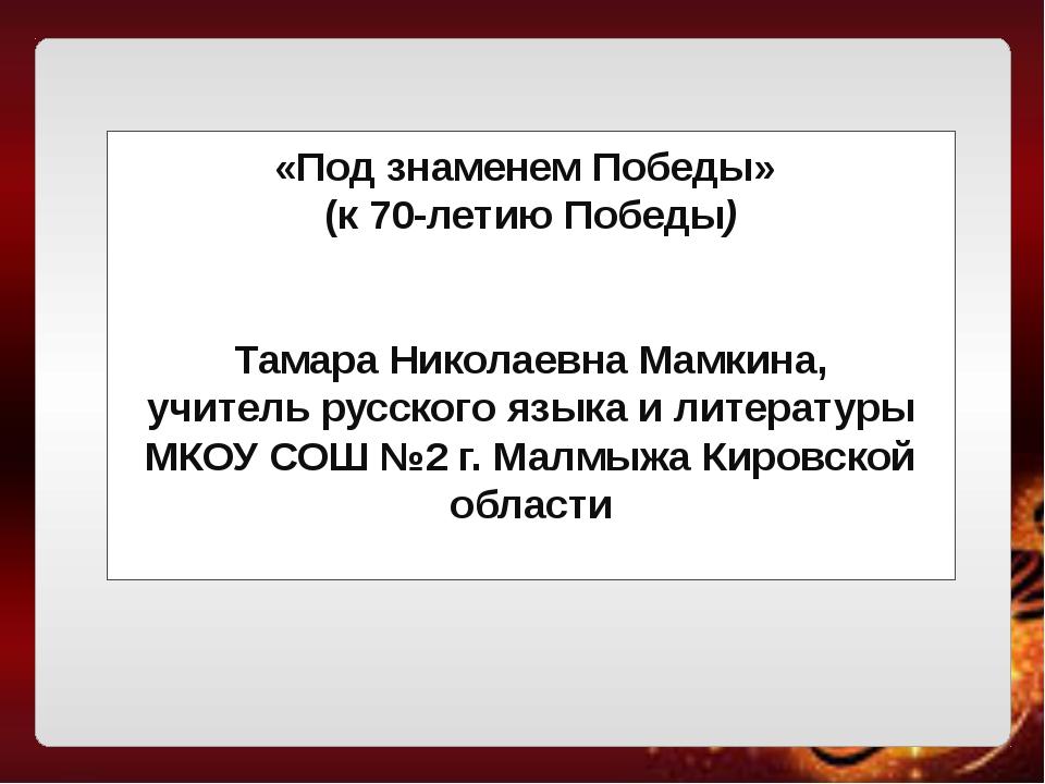 «Под знаменем Победы» (к 70-летию Победы) Тамара Николаевна Мамкина, учитель...