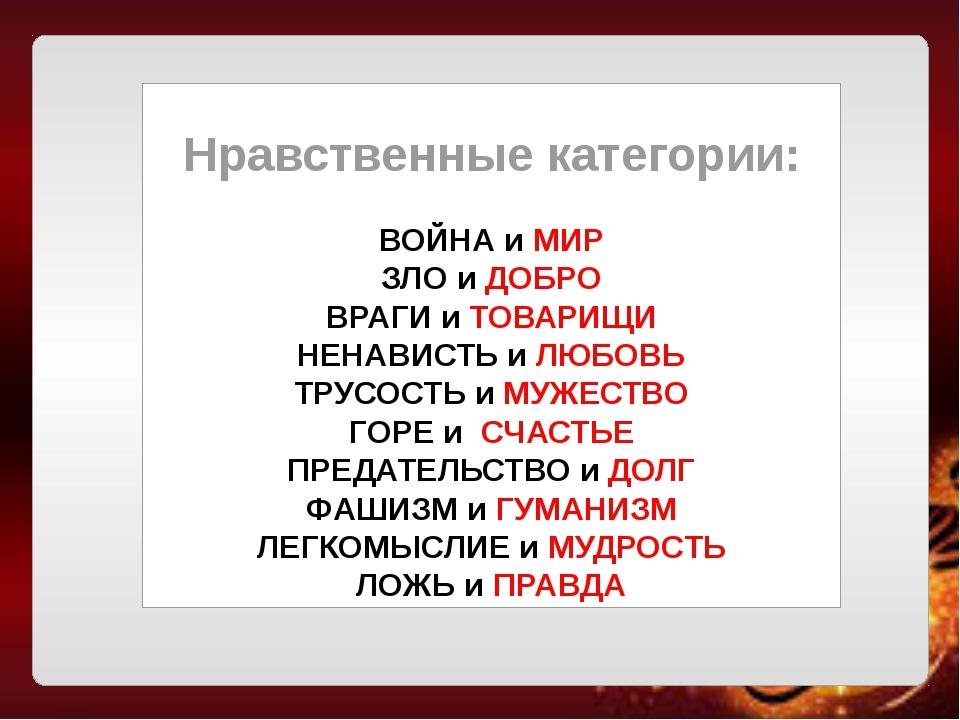 Нравственные категории: ВОЙНА и МИР ЗЛО и ДОБРО ВРАГИ и ТОВАРИЩИ НЕНАВИСТЬ и...