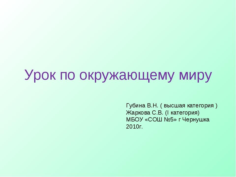 Урок по окружающему миру Губина В.Н. ( высшая категория ) Жаркова С.В. (I кат...