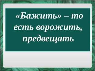«Бажить» – то есть ворожить, предвещать