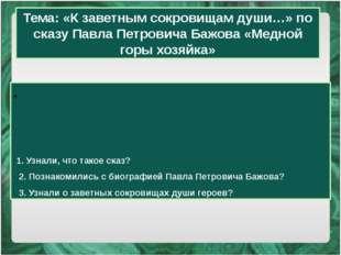 1. Узнали, что такое сказ? 2. Познакомились с биографией Павла Петровича Баж