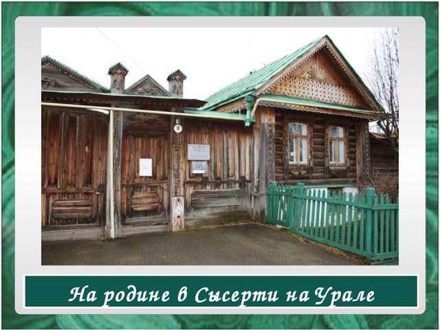На родине в Сысерти на Урале