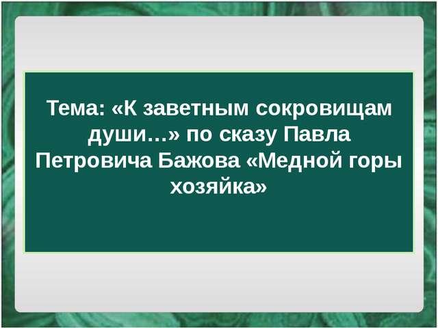 Тема: «К заветным сокровищам души…» по сказу Павла Петровича Бажова «Медной г...