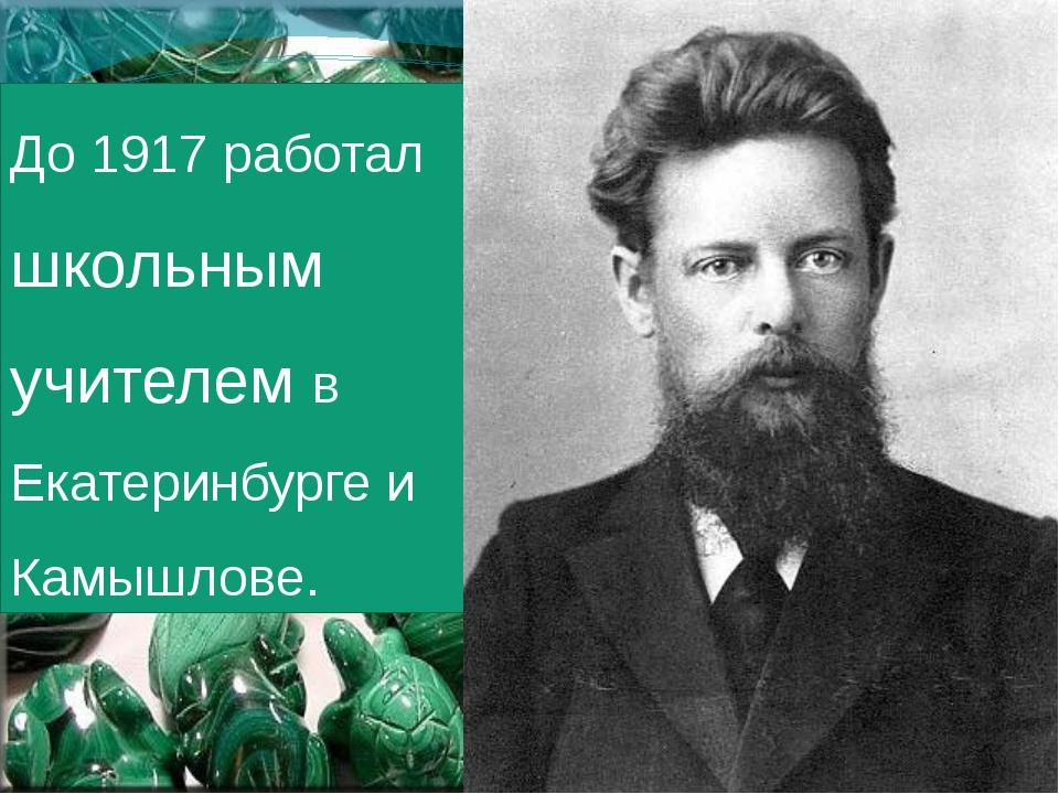 До 1917 работал школьным учителем в Екатеринбурге и Камышлове.