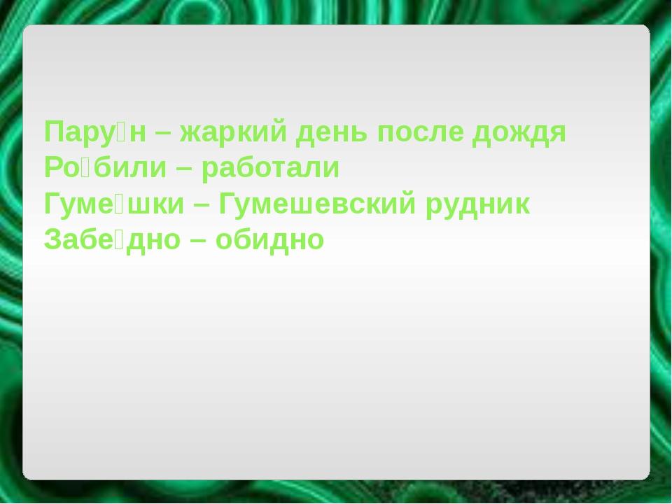Пару́н – жаркий день после дождя Ро́били – работали Гуме́шки – Гумешевский р...
