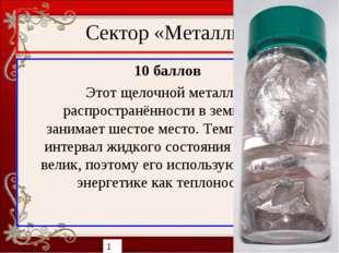 Сектор «Металлы» 10 баллов Этот щелочной металл по распространённости в земно