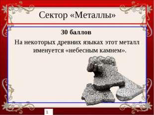 Сектор «Металлы» 30 баллов На некоторых древних языках этот металл именуется