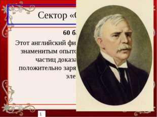 Сектор «Открытия» 60 баллов Этот английский физик в 1911 году своим знамениты