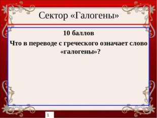 Сектор «Галогены» 10 баллов Что в переводе с греческого означает слово «галог