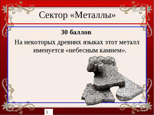 Сектор «Металлы» 30 баллов На некоторых древних языках этот металл именуется...