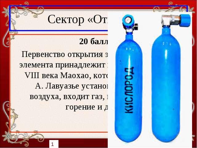 Сектор «Открытия» 20 баллов Первенство открытия этого химического элемента пр...