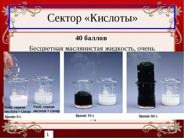 Сектор «Кислоты» 40 баллов Бесцветная маслянистая жидкость, очень гигроскопич...