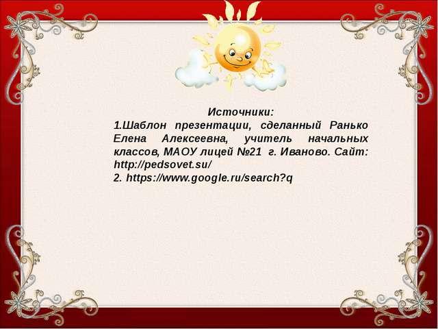 Источники: 1.Шаблон презентации, сделанный Ранько Елена Алексеевна, учитель н...
