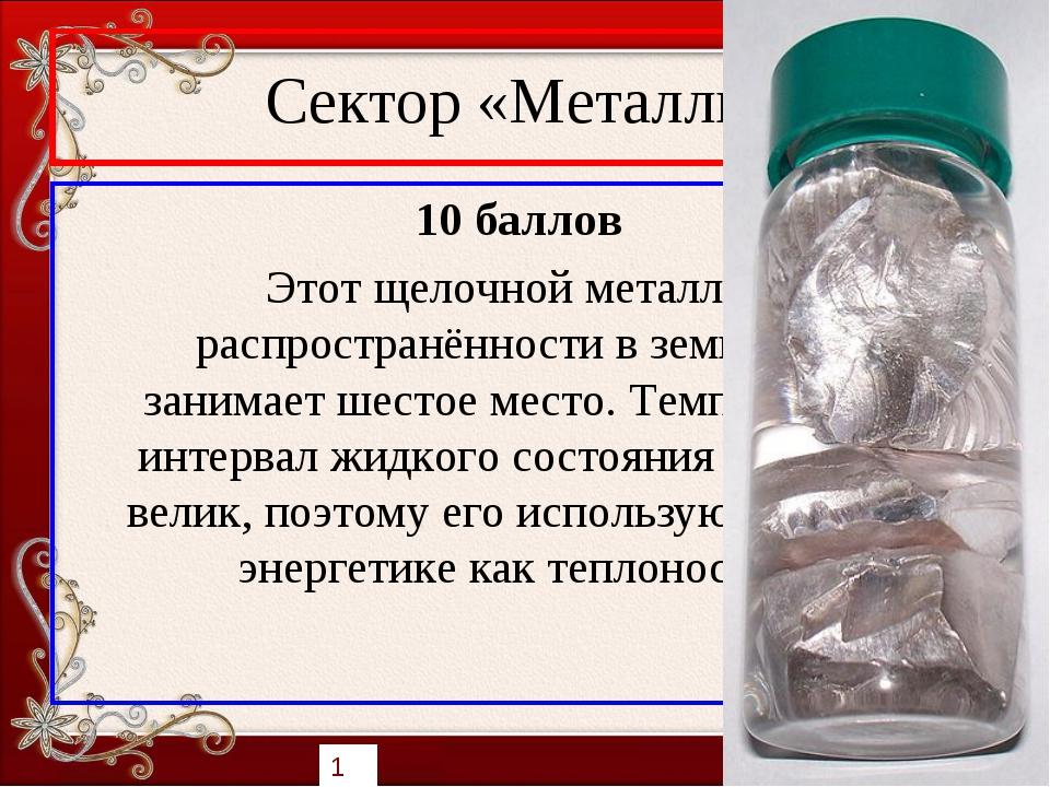 Сектор «Металлы» 10 баллов Этот щелочной металл по распространённости в земно...