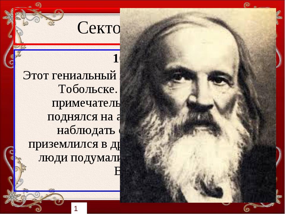 Сектор «Учёные» 10 баллов Этот гениальный химик XIX века родился в Тобольске....