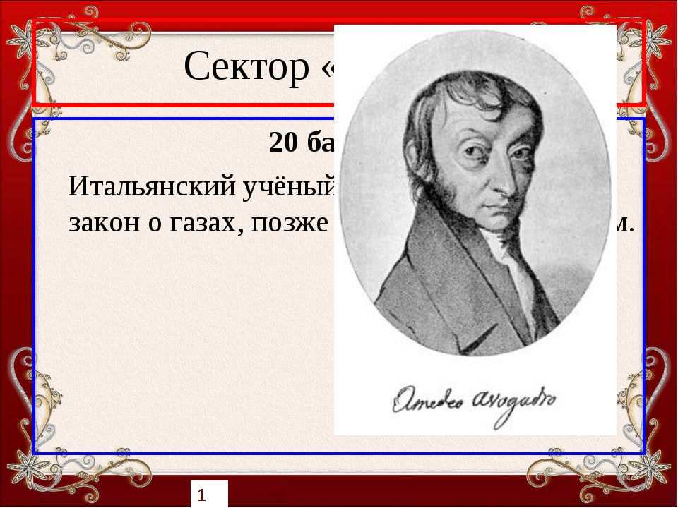 Сектор «Учёные» 20 баллов Итальянский учёный. В 1811 году открыл закон о газа...