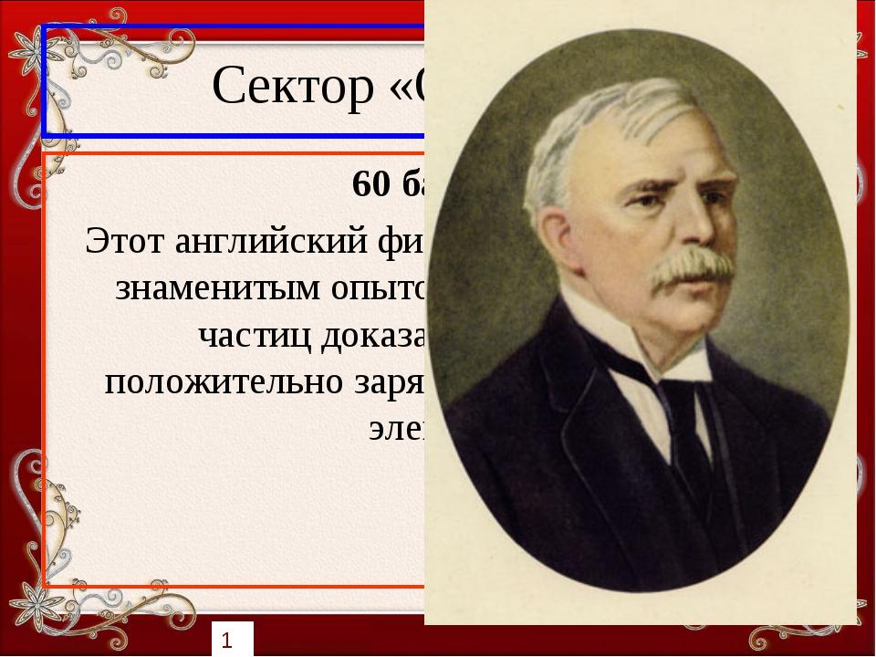 Сектор «Открытия» 60 баллов Этот английский физик в 1911 году своим знамениты...