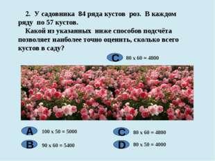 2. У садовника 84 ряда кустов роз. В каждом ряду по 57 кустов. Какой из указ