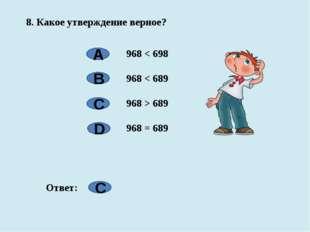 8. Какое утверждение верное? 968 < 698 968 < 689 968 > 689 968 = 689 А B C D